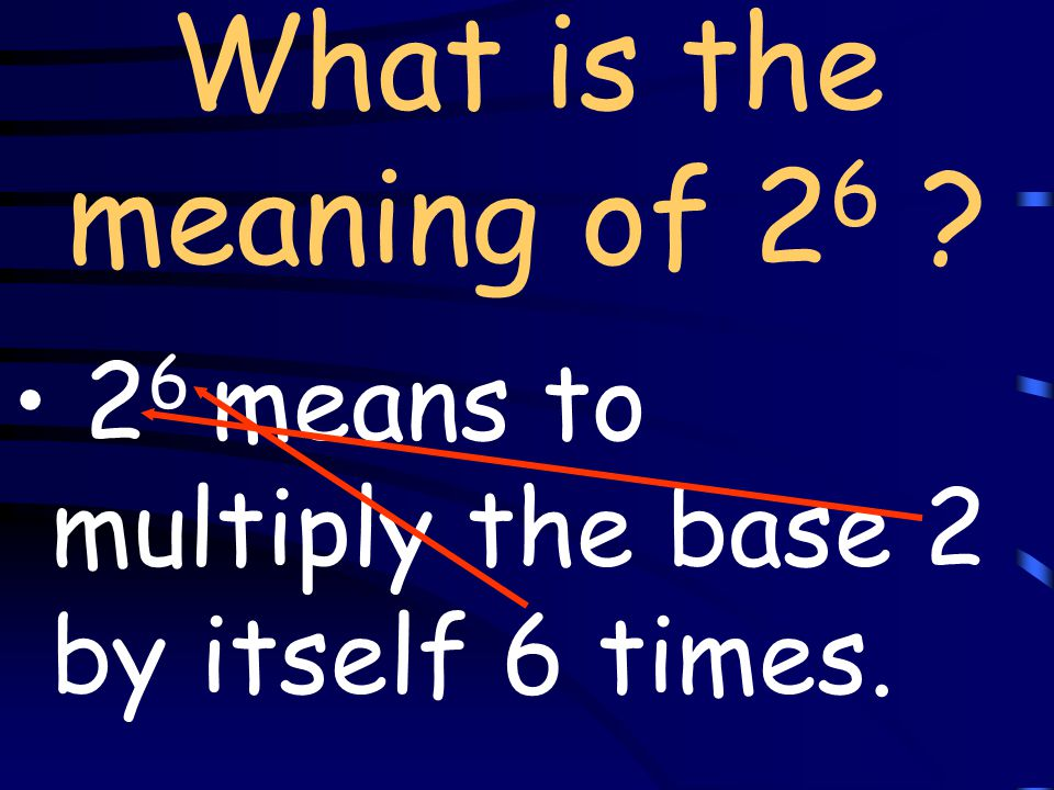 What is the meaning of 2 6 ? 2 6 means to multiply the base 2 by itself 6 times.