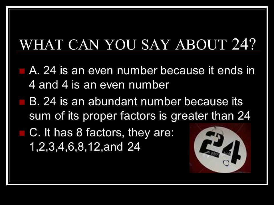 WHAT CAN YOU SAY ABOUT 24.A. 24 is an even number because it ends in 4 and 4 is an even number B.