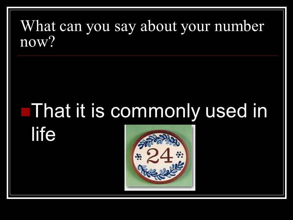 What can you say about your number now? That it is commonly used in life