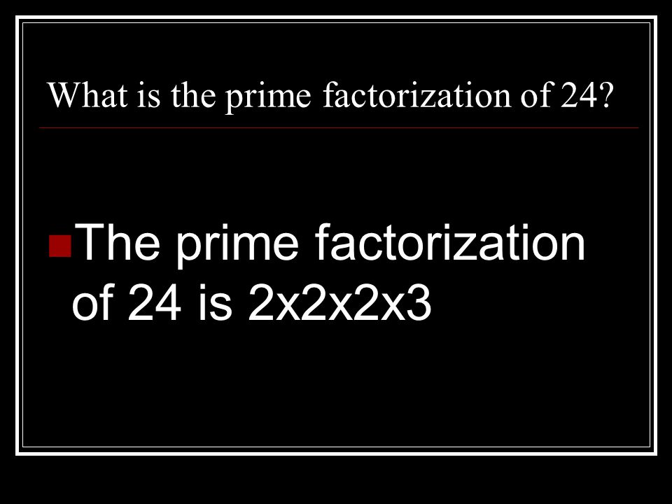 What is the prime factorization of 24? The prime factorization of 24 is 2x2x2x3
