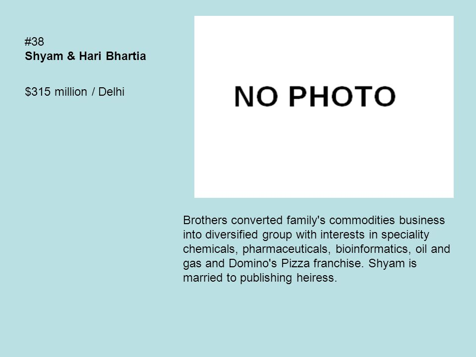 #38 Shyam & Hari Bhartia $315 million / Delhi Brothers converted family s commodities business into diversified group with interests in speciality chemicals, pharmaceuticals, bioinformatics, oil and gas and Domino s Pizza franchise.