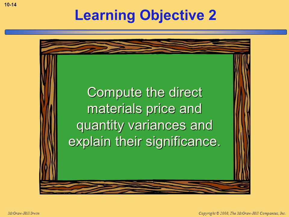 Copyright © 2008, The McGraw-Hill Companies, Inc.McGraw-Hill/Irwin 10-14 Learning Objective 2 Compute the direct materials price and quantity variances and explain their significance.