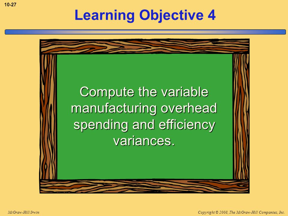 Copyright © 2008, The McGraw-Hill Companies, Inc.McGraw-Hill/Irwin 10-27 Learning Objective 4 Compute the variable manufacturing overhead spending and efficiency variances.