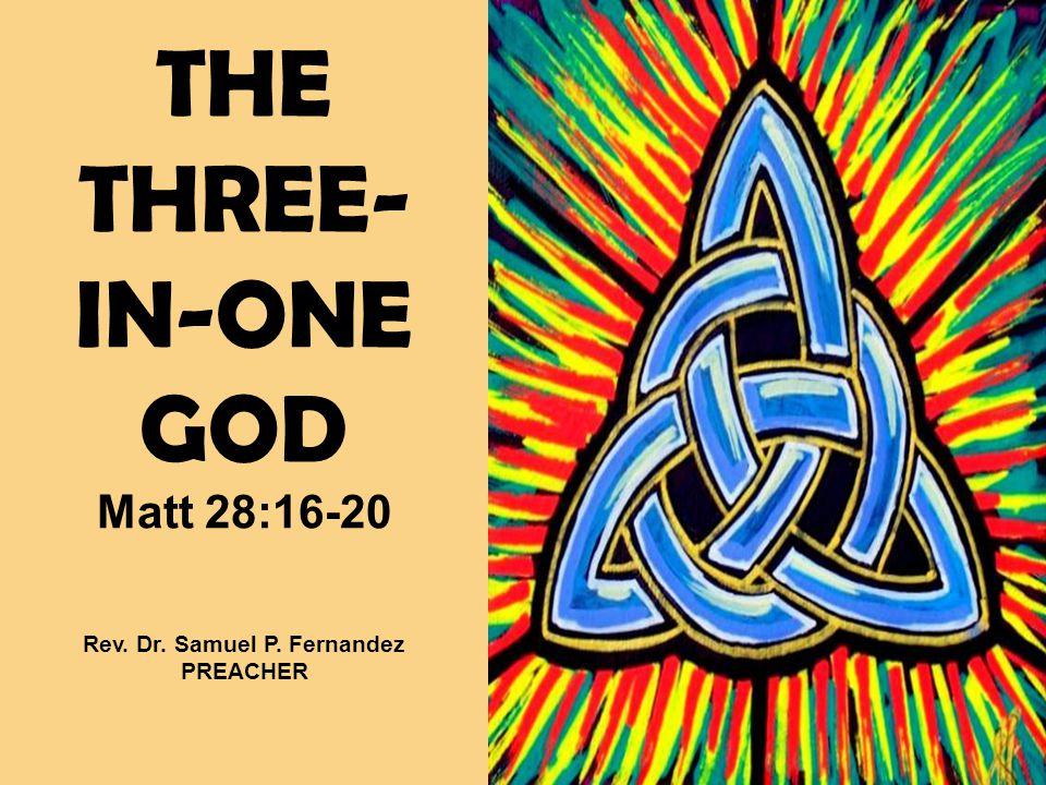 THE THREE- IN-ONE GOD Matt 28:16-20 Rev. Dr. Samuel P. Fernandez PREACHER
