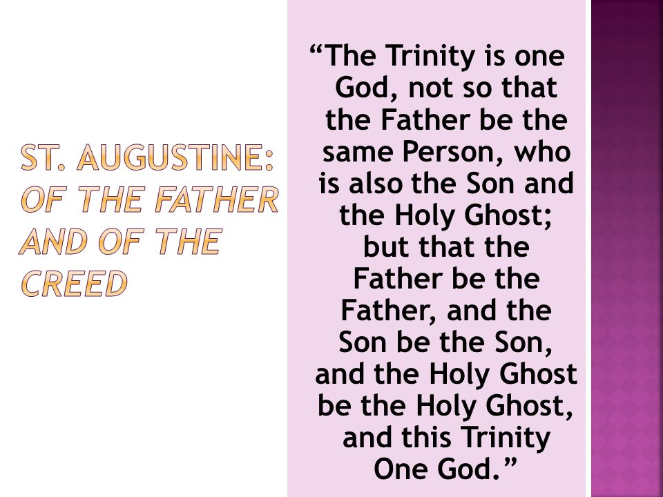 The Trinity is one God, not so that the Father be the same Person, who is also the Son and the Holy Ghost; but that the Father be the Father, and the Son be the Son, and the Holy Ghost be the Holy Ghost, and this Trinity One God.