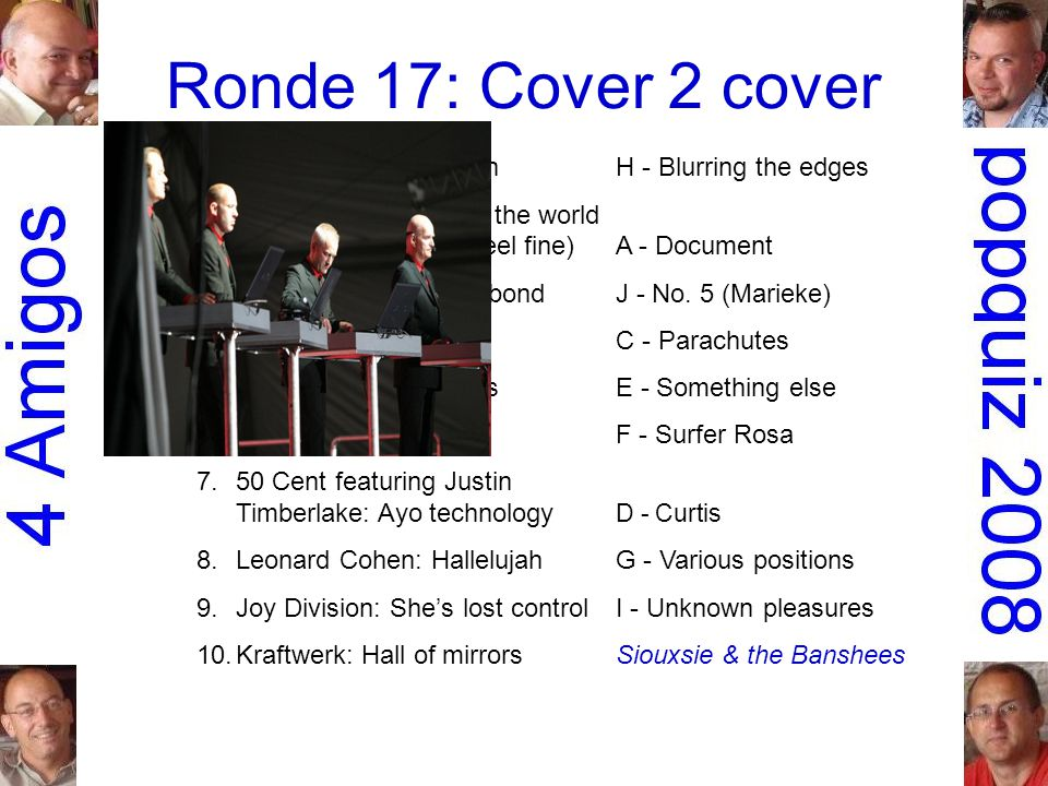 Ronde 17: Cover 2 cover 1.Meredith Brooks: BitchH - Blurring the edges 2.R.E.M.: It's the end of the world as we know it (and I feel fine)A - Document 3.Jacques Brel: Le moribondJ - No.
