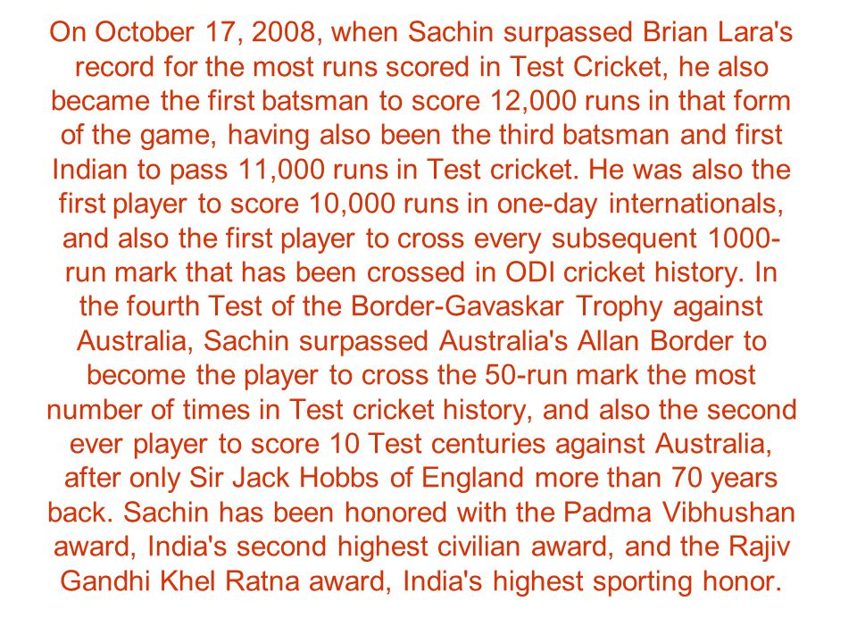 On October 17, 2008, when Sachin surpassed Brian Lara s record for the most runs scored in Test Cricket, he also became the first batsman to score 12,000 runs in that form of the game, having also been the third batsman and first Indian to pass 11,000 runs in Test cricket.