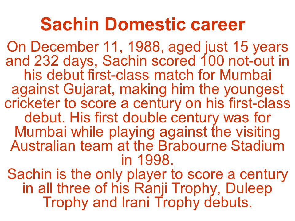 Sachin Domestic career On December 11, 1988, aged just 15 years and 232 days, Sachin scored 100 not-out in his debut first-class match for Mumbai against Gujarat, making him the youngest cricketer to score a century on his first-class debut.