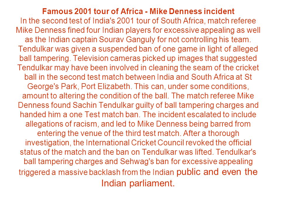 Famous 2001 tour of Africa - Mike Denness incident In the second test of India s 2001 tour of South Africa, match referee Mike Denness fined four Indian players for excessive appealing as well as the Indian captain Sourav Ganguly for not controlling his team.