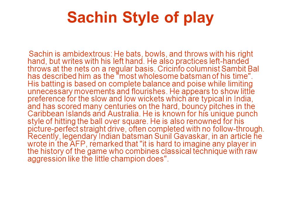 Sachin Style of play Sachin is ambidextrous: He bats, bowls, and throws with his right hand, but writes with his left hand.