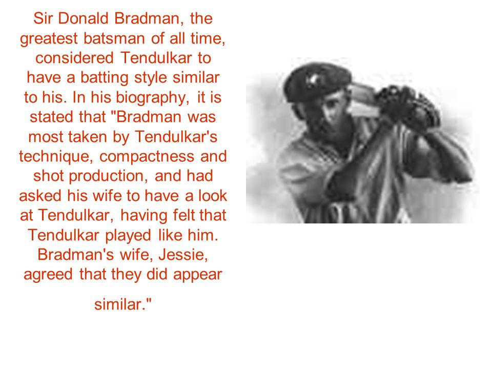 Sir Donald Bradman, the greatest batsman of all time, considered Tendulkar to have a batting style similar to his.