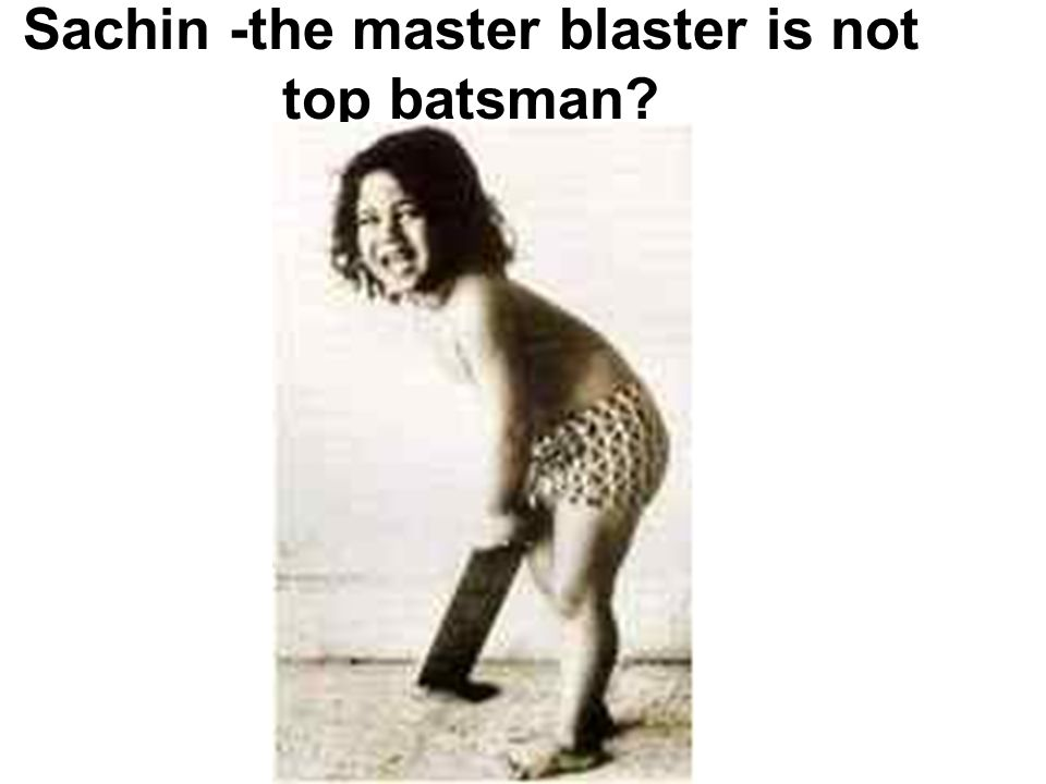 Sachin -the master blaster is not top batsman