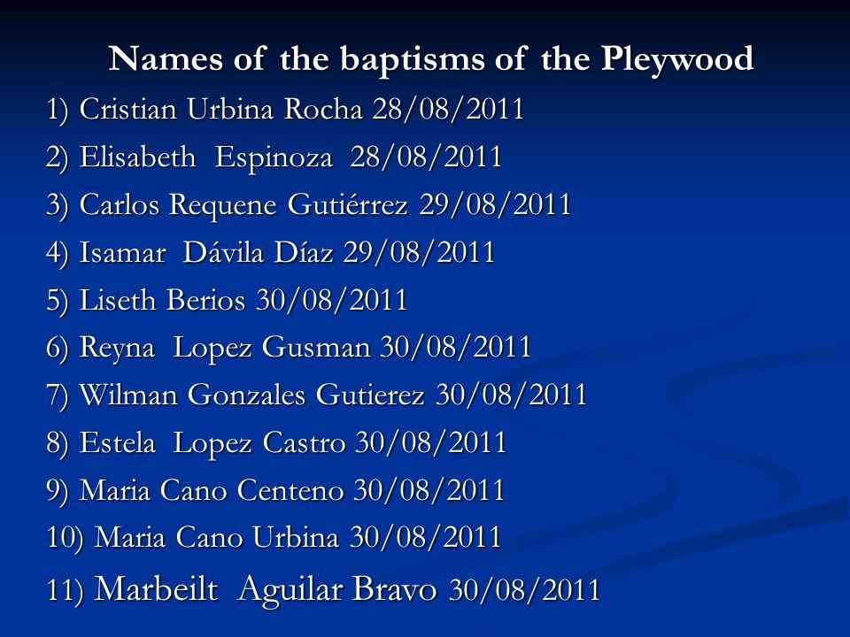 Names of the baptisms of the Pleywood 1) Cristian Urbina Rocha 28/08/2011 1) Cristian Urbina Rocha 28/08/2011 2) Elisabeth Espinoza 28/08/2011 2) Elisabeth Espinoza 28/08/2011 3) Carlos Requene Gutiérrez 29/08/2011 4) Isamar Dávila Díaz 29/08/2011 5) Liseth Berios 30/08/2011 6) Reyna Lopez Gusman 30/08/2011 7) Wilman Gonzales Gutierez 30/08/2011 8) Estela Lopez Castro 30/08/2011 9) Maria Cano Centeno 30/08/2011 10) Maria Cano Urbina 30/08/2011 11) Marbeilt Aguilar Bravo 30/08/2011