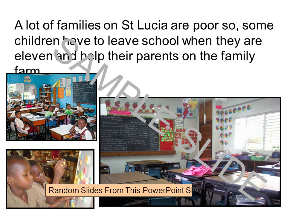 www.ks1resources.co.uk A lot of families on St Lucia are poor so, some children have to leave school when they are eleven and help their parents on the family farm.