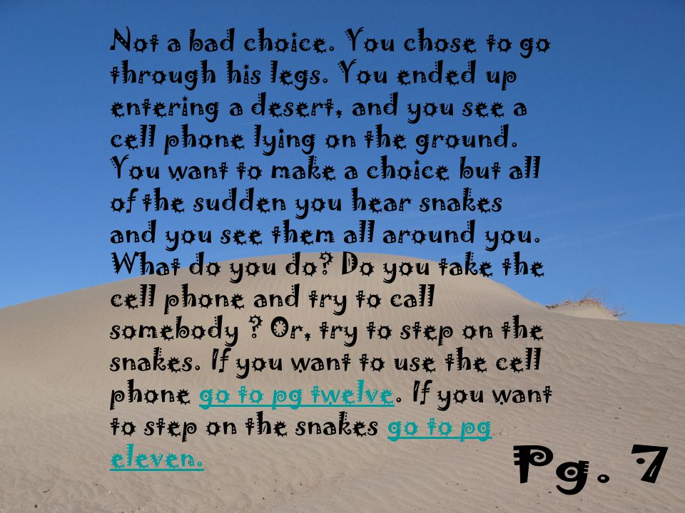 Not a bad choice. You chose to go through his legs. You ended up entering a desert, and you see a cell phone lying on the ground. You want to make a c
