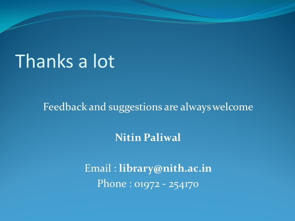 Thanks a lot Feedback and suggestions are always welcome Nitin Paliwal Email : library@nith.ac.in Phone : 01972 - 254170
