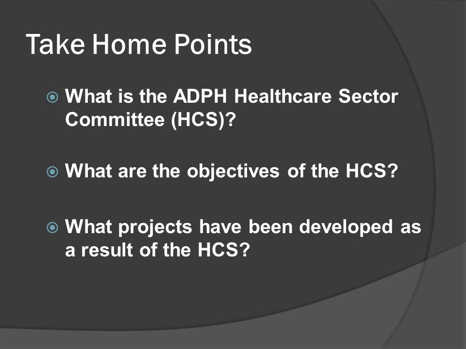 Take Home Points  What is the ADPH Healthcare Sector Committee (HCS)?  What are the objectives of the HCS?  What projects have been developed as a