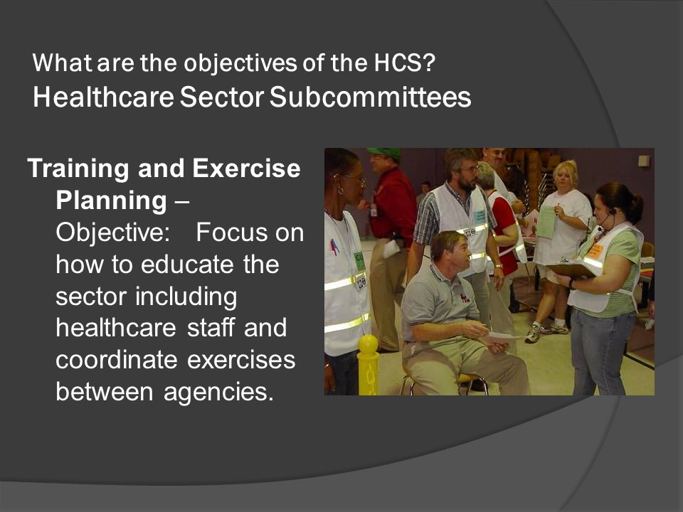 What are the objectives of the HCS? Healthcare Sector Subcommittees Training and Exercise Planning – Objective: Focus on how to educate the sector inc