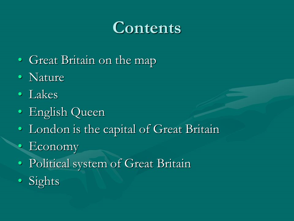 Contents Great Britain on the mapGreat Britain on the map NatureNature LakesLakes English QueenEnglish Queen London is the capital of Great BritainLondon is the capital of Great Britain EconomyEconomy Political system of Great BritainPolitical system of Great Britain SightsSights