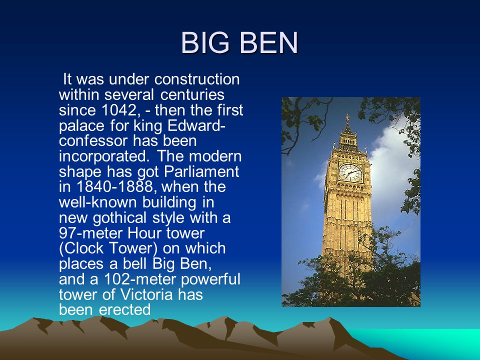 BIG BEN It was under construction within several centuries since 1042, - then the first palace for king Edward- confessor has been incorporated.