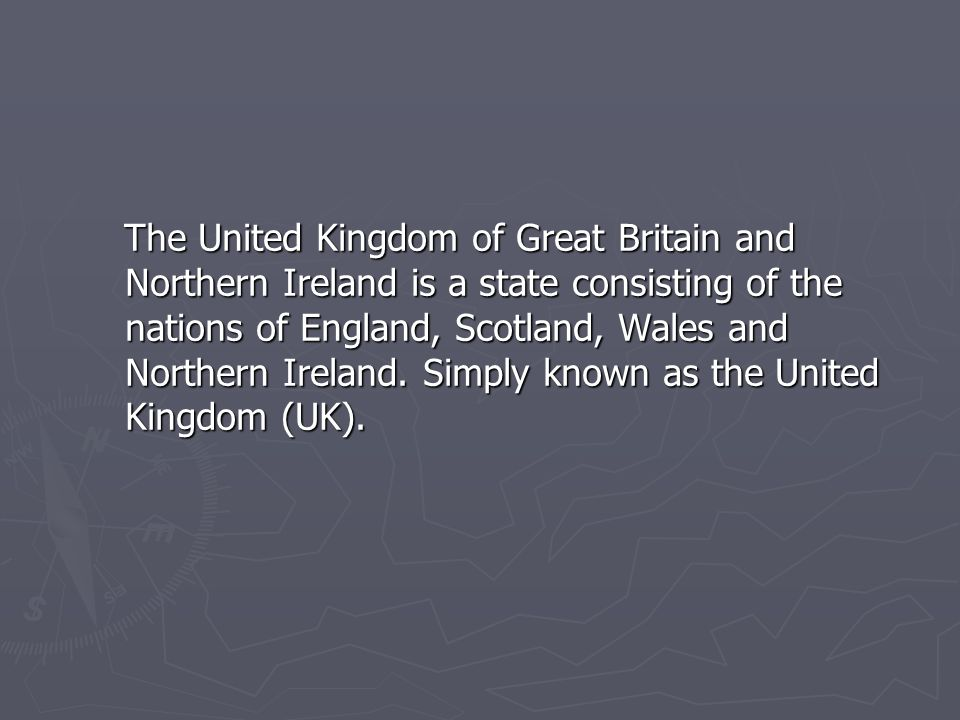 The United Kingdom of Great Britain and Northern Ireland is a state consisting of the nations of England, Scotland, Wales and Northern Ireland.