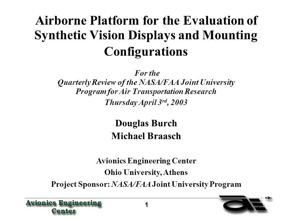 1 11 1 Airborne Platform for the Evaluation of Synthetic Vision Displays and Mounting Configurations For the Quarterly Review of the NASA/FAA Joint University Program for Air Transportation Research Thursday April 3 rd, 2003 Douglas Burch Michael Braasch Avionics Engineering Center Ohio University, Athens Project Sponsor: NASA/FAA Joint University Program