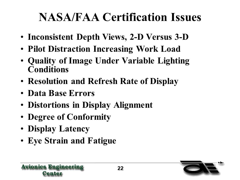22 22 NASA/FAA Certification Issues Inconsistent Depth Views, 2-D Versus 3-D Pilot Distraction Increasing Work Load Quality of Image Under Variable Lighting Conditions Resolution and Refresh Rate of Display Data Base Errors Distortions in Display Alignment Degree of Conformity Display Latency Eye Strain and Fatigue