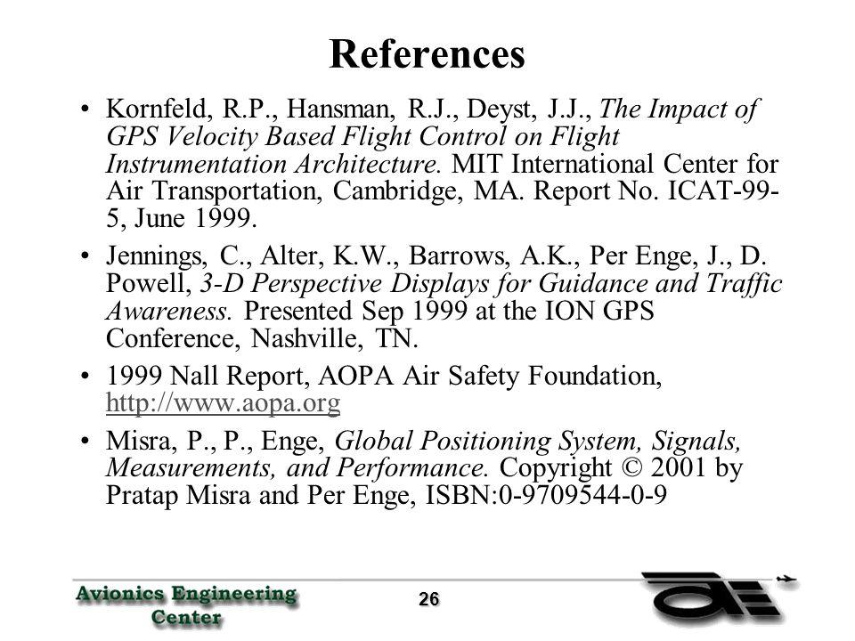 26 26 References Kornfeld, R.P., Hansman, R.J., Deyst, J.J., The Impact of GPS Velocity Based Flight Control on Flight Instrumentation Architecture.