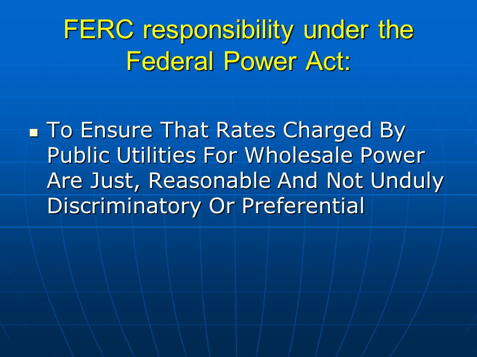 FERC responsibility under the Federal Power Act: To Ensure That Rates Charged By Public Utilities For Wholesale Power Are Just, Reasonable And Not Und