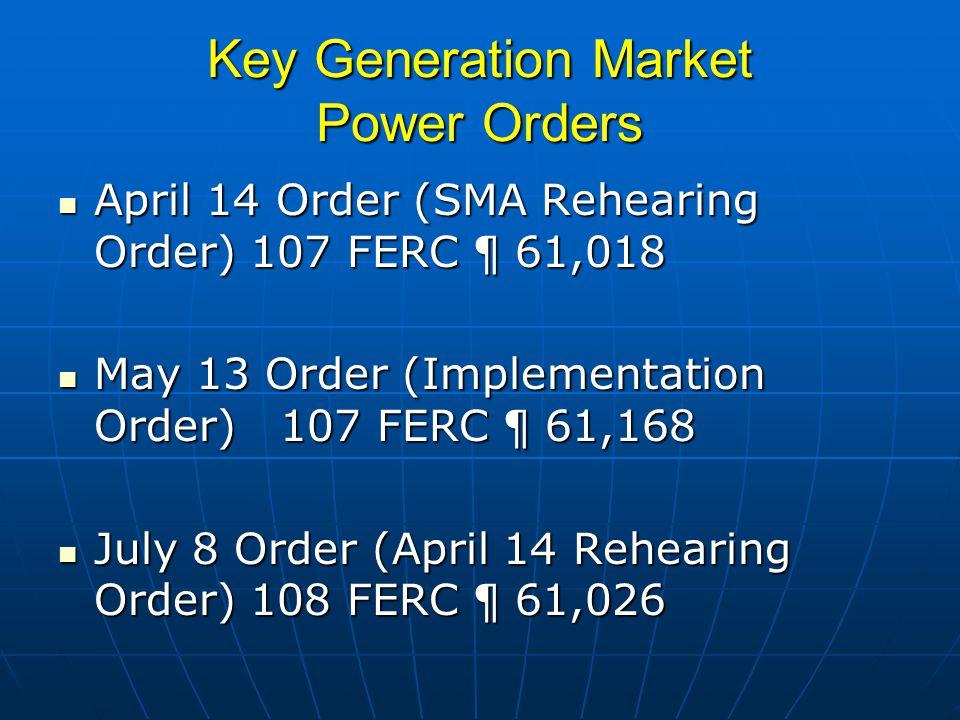 Key Generation Market Power Orders April 14 Order (SMA Rehearing Order) 107 FERC ¶ 61,018 April 14 Order (SMA Rehearing Order) 107 FERC ¶ 61,018 May 13 Order (Implementation Order) 107 FERC ¶ 61,168 May 13 Order (Implementation Order) 107 FERC ¶ 61,168 July 8 Order (April 14 Rehearing Order) 108 FERC ¶ 61,026 July 8 Order (April 14 Rehearing Order) 108 FERC ¶ 61,026