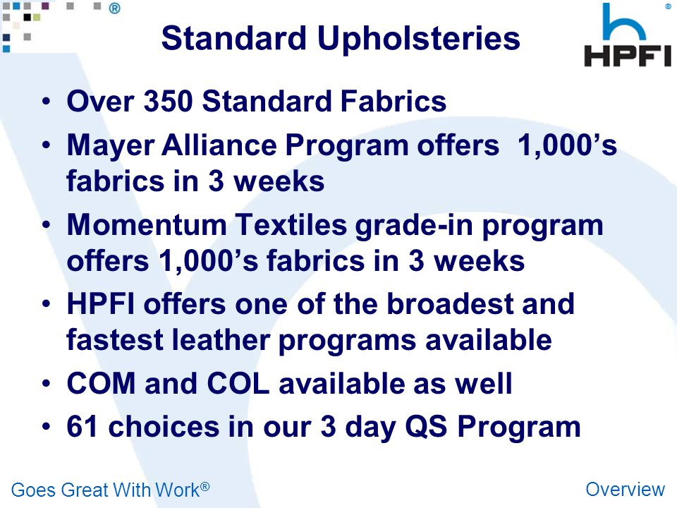 Goes Great With Work ® Overview Standard Upholsteries Over 350 Standard Fabrics Mayer Alliance Program offers 1,000's fabrics in 3 weeks Momentum Textiles grade-in program offers 1,000's fabrics in 3 weeks HPFI offers one of the broadest and fastest leather programs available COM and COL available as well 61 choices in our 3 day QS Program