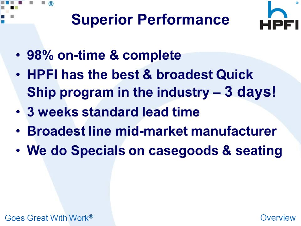 Goes Great With Work ® Overview Superior Performance 98% on-time & complete HPFI has the best & broadest Quick Ship program in the industry – 3 days.