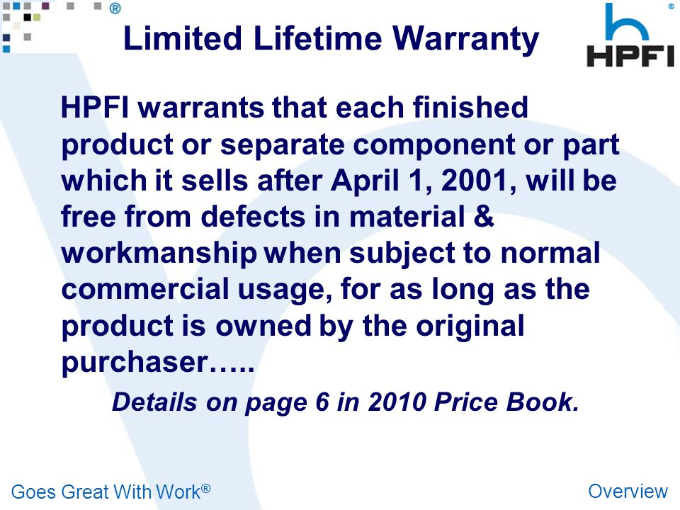 Goes Great With Work ® Overview Limited Lifetime Warranty HPFI warrants that each finished product or separate component or part which it sells after April 1, 2001, will be free from defects in material & workmanship when subject to normal commercial usage, for as long as the product is owned by the original purchaser…..