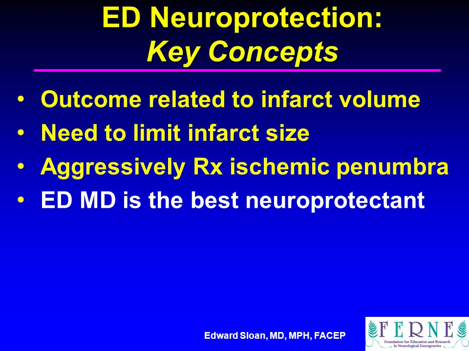 Edward Sloan, MD, MPH, FACEP ED Neuroprotection: Key Concepts Outcome related to infarct volume Need to limit infarct size Aggressively Rx ischemic penumbra ED MD is the best neuroprotectant
