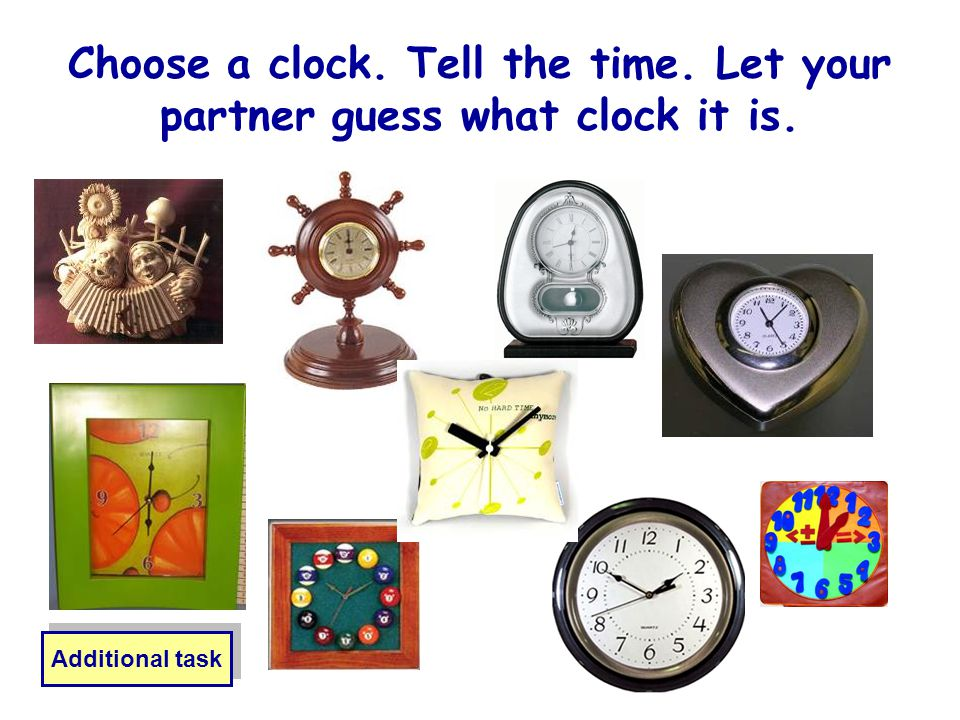 Choose a clock. Tell the time. Let your partner guess what clock it is. Additional task