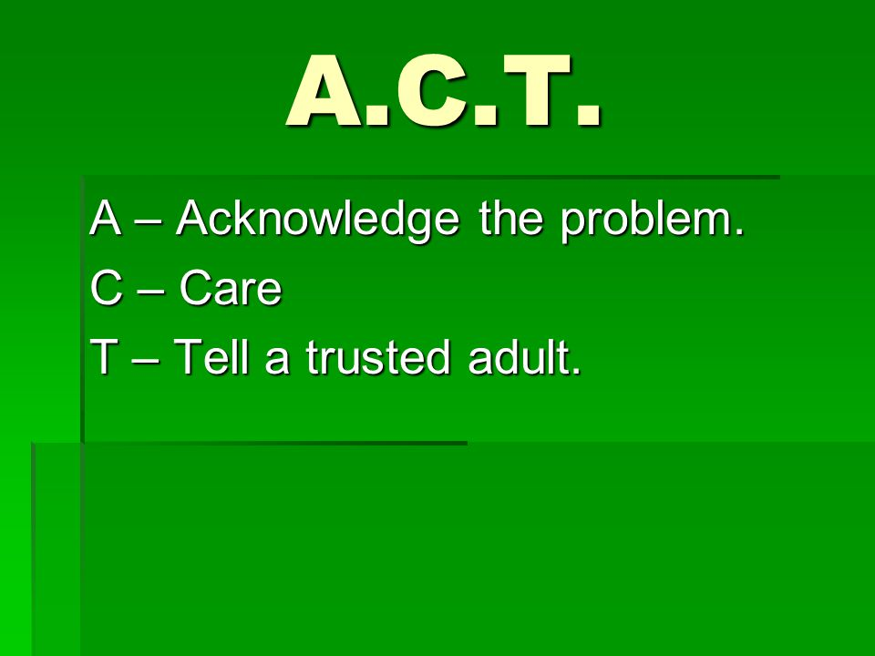 T – Tell a trusted adult. We don't expect students to know how to figure it out.