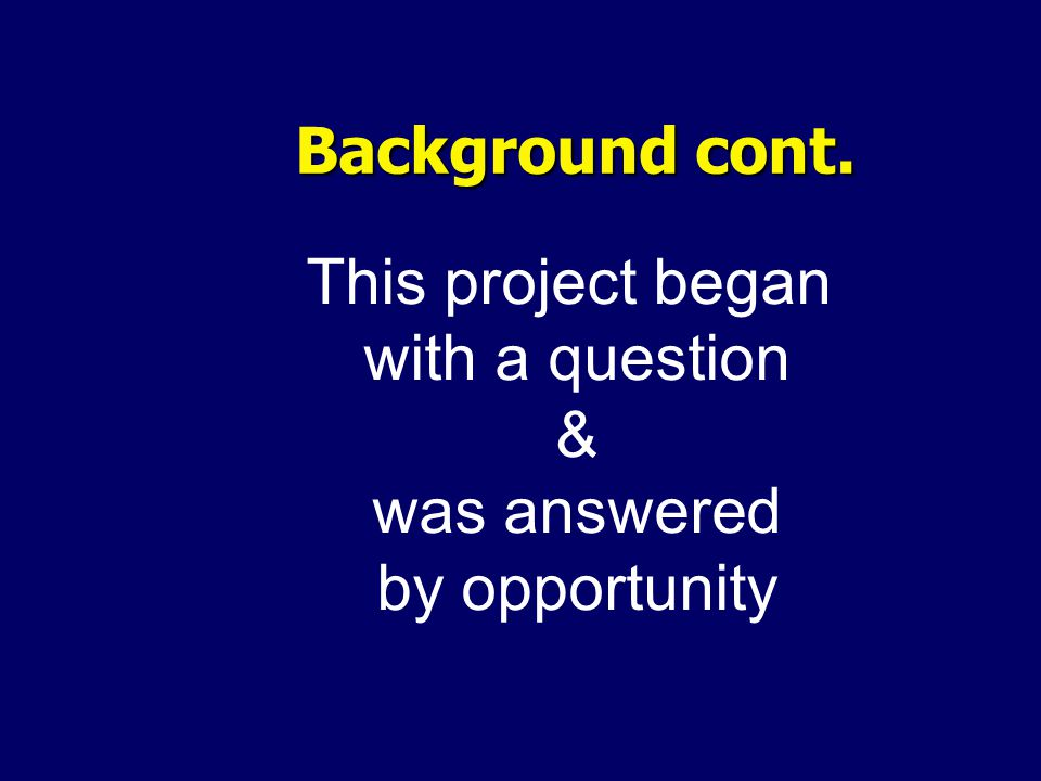 Background cont. This project began with a question & was answered by opportunity