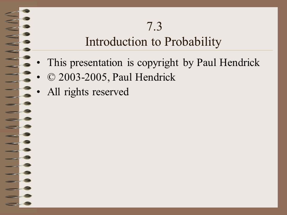 7.3 Introduction to Probability This presentation is copyright by Paul Hendrick © 2003-2005, Paul Hendrick All rights reserved