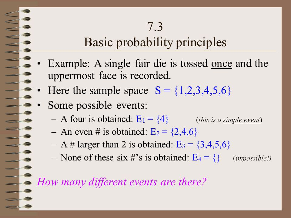 7.3 Basic probability principles Example: A single fair die is tossed once and the uppermost face is recorded.