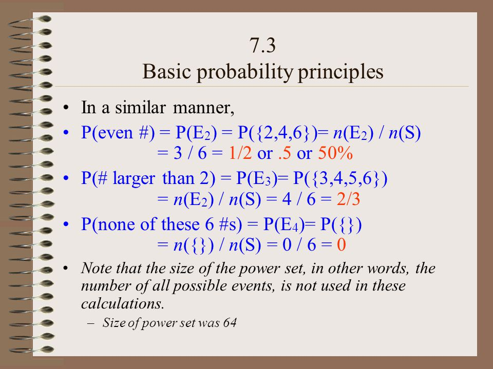In a similar manner, P(even #) = P(E 2 ) = P({2,4,6})= n(E 2 ) / n(S) = 3 / 6 = 1/2 or.5 or 50% P(# larger than 2) = P(E 3 )= P({3,4,5,6}) = n(E 2 ) / n(S) = 4 / 6 = 2/3 P(none of these 6 #s) = P(E 4 )= P({}) = n({}) / n(S) = 0 / 6 = 0 Note that the size of the power set, in other words, the number of all possible events, is not used in these calculations.