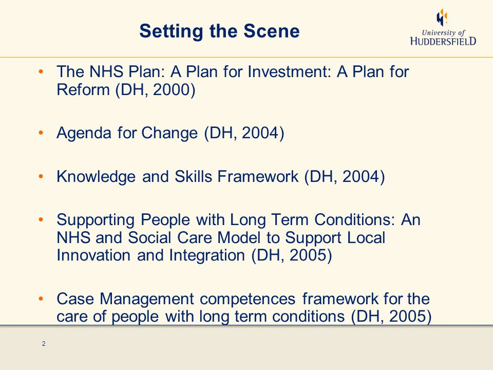 2 Setting the Scene The NHS Plan: A Plan for Investment: A Plan for Reform (DH, 2000) Agenda for Change (DH, 2004) Knowledge and Skills Framework (DH, 2004) Supporting People with Long Term Conditions: An NHS and Social Care Model to Support Local Innovation and Integration (DH, 2005) Case Management competences framework for the care of people with long term conditions (DH, 2005)