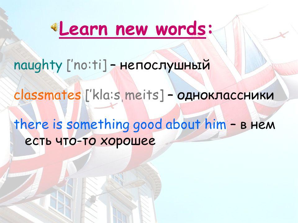 Learn new words: naughty ['no:ti] – непослушный classmates ['kla:s ֽ meits] – одноклассники there is something good about him – в нем есть что-то хорошее