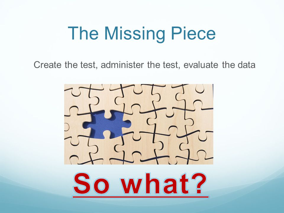 The Missing Piece Create the test, administer the test, evaluate the data