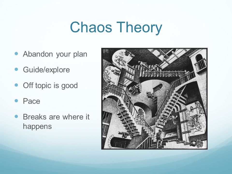 Chaos Theory Abandon your plan Guide/explore Off topic is good Pace Breaks are where it happens