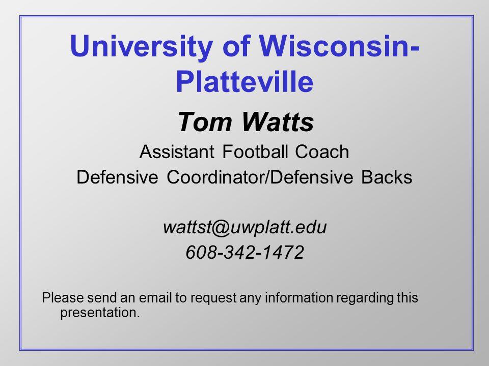 University of Wisconsin- Platteville Tom Watts Assistant Football Coach Defensive Coordinator/Defensive Backs wattst@uwplatt.edu 608-342-1472 Please send an email to request any information regarding this presentation.