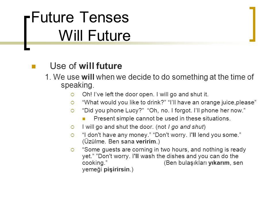 Future Tenses Will Future Use of will future 1. We use will when we decide to do something at the time of speaking.  Oh! I've left the door open. I w