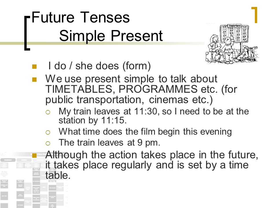 Future Tenses Simple Present You can use the simple present tense to talk about people if their plans are fixed like a timetable.