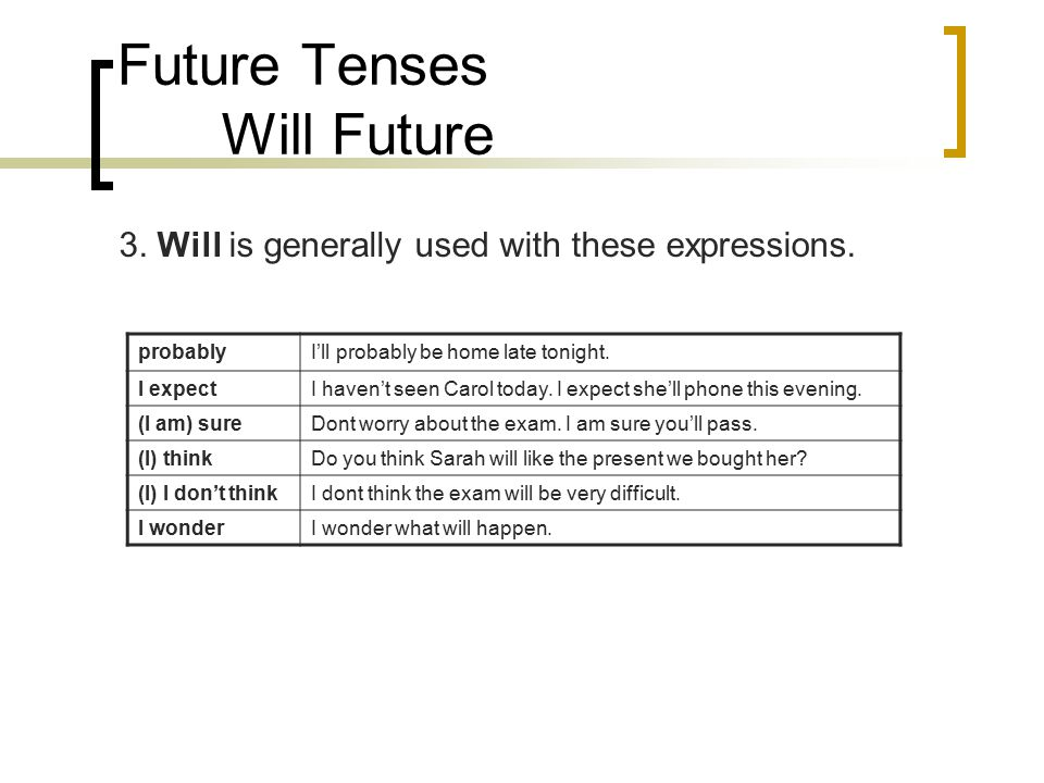 Future Tenses Will Future 3. Will is generally used with these expressions. probablyI'll probably be home late tonight. I expectI haven't seen Carol t