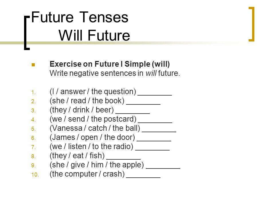 Future Tenses Will Future Exercise on Future I Simple (will) Write negative sentences in will future. 1. (I / answer / the question) ________ 2. (she