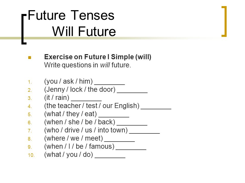 Future Tenses Will Future Exercise on Future I Simple (will) Write questions in will future. 1. (you / ask / him) ________ 2. (Jenny / lock / the door